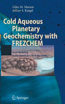 Cold Aqueous Planetary Geochemistry with FREZCHEM: From Modeling to the Search for Life at the Limits - Advances in Astrobiology and Biogeophysics (Hardback)