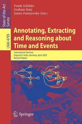 Annotating, Extracting and Reasoning about Time and Events: International Seminar, Dagstuhl Castle, Germany, April 20-15, 2005, Revised Papers - Lecture Notes in Artificial Intelligence 4795 (Paperback)
