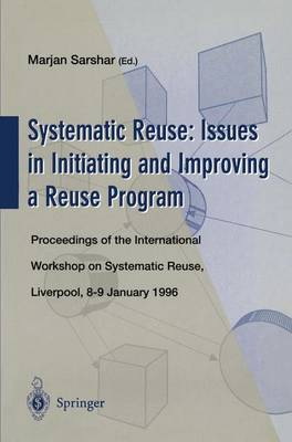Systematic Reuse: Issues in Initiating and Improving a Reuse Program: Proceedings of the International Workshop on Systematic Reuse, Liverpool, 8-9 January 1996 (Paperback)