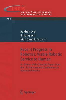 Recent Progress in Robotics: Viable Robotic Service to Human: An Edition of the Selected Papers from the 13th International Conference on Advanced Robotics - Lecture Notes in Control and Information Sciences 370 (Paperback)