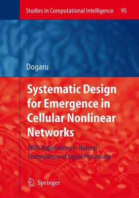 Systematic Design for Emergence in Cellular Nonlinear Networks: With Applications in Natural Computing and Signal Processing- - Studies in Computational Intelligence 95 (Hardback)