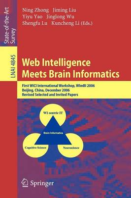 Web Intelligence Meets Brain Informatics: First WICI International Workshop, WImBI 2006, Beijing, China, December 15-16, 2006, Revised Selected and Invited Papers - Lecture Notes in Artificial Intelligence 4845 (Paperback)