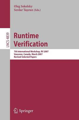 Runtime Verification: 7th International Workshop, RV 2007, Vancover, Canada, March 13, 2007, Revised Selected Papers - Lecture Notes in Computer Science 4839 (Paperback)