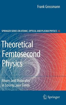 Theoretical Femtosecond Physics: Atoms and Molecules in Strong Laser Fields - Springer Series on Atomic, Optical, and Plasma Physics v. 48 (Hardback)