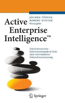 Active Enterprise Intelligence(tm): Unternehmensweite Informationslogistik ALS Basis Einer Wertorientierten Unternehmenssteuerung (Hardback)
