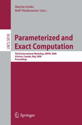 Parameterized and Exact Computation: Third International Workshop, IWPEC 2008, Victoria, Canada, May 14-16, 2008, Proceedings - Lecture Notes in Computer Science 5018 (Paperback)