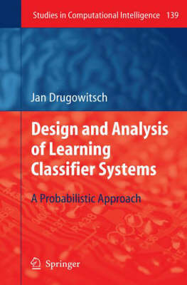 Design and Analysis of Learning Classifier Systems: A Probabilistic Approach - Studies in Computational Intelligence 139 (Hardback)