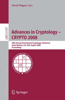Advances in Cryptology - CRYPTO 2008: 28th Annual International Cryptology Conference, Santa Barbara, CA, USA, August 17-21, 2008, Proceedings - Lecture Notes in Computer Science 5157 (Paperback)