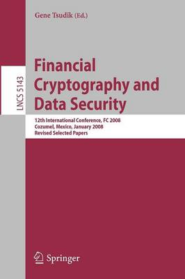 Financial Cryptography and Data Security: 12th International Conference, FC 2008, Cozumel, Mexico, January 28-31, 2008. Revised Selected Papers - Security and Cryptology 5143 (Paperback)