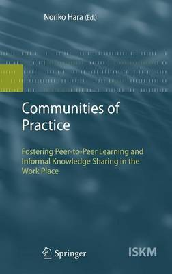 Communities of Practice: Fostering Peer-to-Peer Learning and Informal Knowledge Sharing in the Work Place - Information Science and Knowledge Management 13 (Hardback)