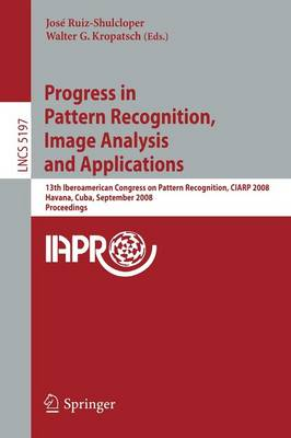 Progress in Pattern Recognition, Image Analysis and Applications: 13th Iberoamerican Congress on Pattern Recognition, CIARP 2008, Havana, Cuba, September 9-12, 2008, Proceedings - Image Processing, Computer Vision, Pattern Recognition, and Graphics 5197 (Paperback)