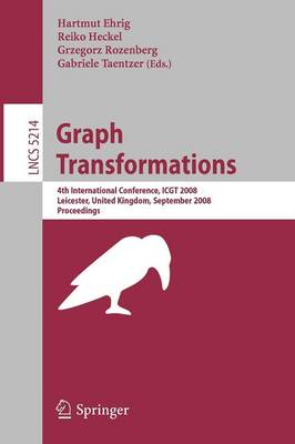 Graph Transformations: 4th International Conference, ICGT 2008, Leicester, United Kingdom, September 7-13, 2008, Proceedings - Lecture Notes in Computer Science 5214 (Paperback)