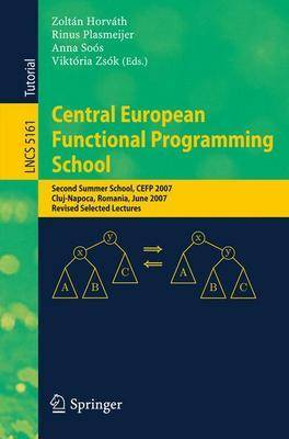 Central European Functional Programming School: Second Summer School, CEFP 2007, Cluj-Napoca, Romania, June 23-30, 2007, Revised Selected Lectures - Theoretical Computer Science and General Issues 5161 (Paperback)