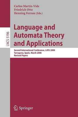 Language and Automata Theory and Applications: Second International Conference, LATA 2008, Tarragona, Spain, March 13-19, 2008, Revised Papers - Theoretical Computer Science and General Issues 5196 (Paperback)