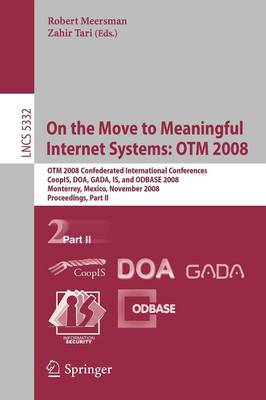 On the Move to Meaningful Internet Systems: OTM 2008: OTM Confederated International Conferences, CoopIS, DOA, GADA, IS, and ODBASE 2008, Monterrey, Mexico, November 9-14, 2008 Proceedings, Part II - Lecture Notes in Computer Science 5332 (Paperback)