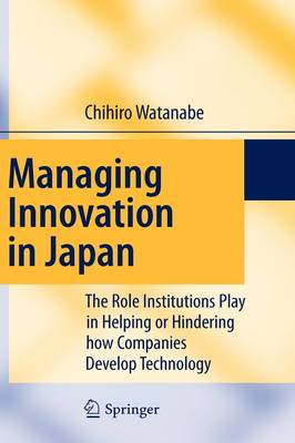 Managing Innovation in Japan: The Role Institutions Play in Helping or Hindering how Companies Develop Technology (Hardback)