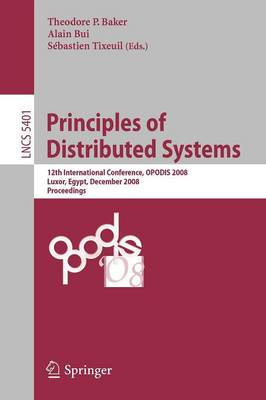 Principles of Distributed Systems: 12th International Conference, OPODIS 2008, Luxor, Egypt, December 15-18, 2008. Proceedings - Theoretical Computer Science and General Issues 5401 (Paperback)