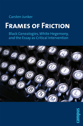 Frames of Friction: Black Genealogies, White Hegemony, and the Essay as Critical Intervention (Paperback)