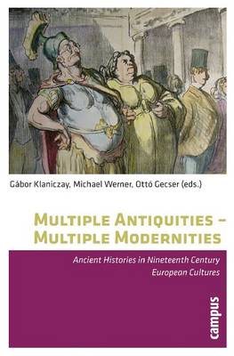 Multiple Antiquities - Multiple Modernities: Ancient Histories in Nineteenth Century European Cultures (Paperback)