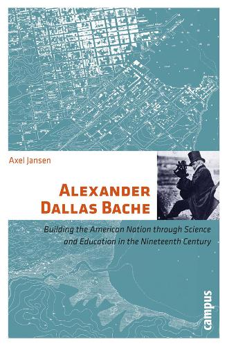 Alexander Dallas Bache: Building the American Nation Through Science and Education in the Nineteenth Century (Paperback)