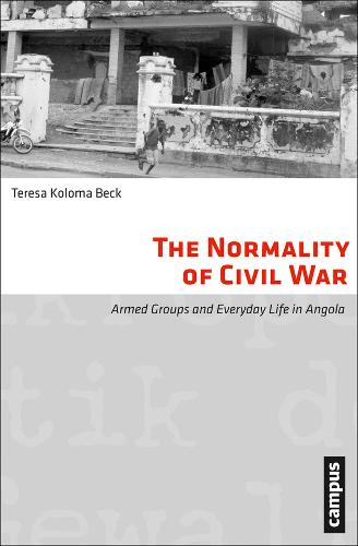 The Normality of Civil War: Armed Groups and Everyday Life in Angola - Micropolitics of Violence (Paperback)