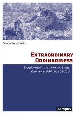 Extraordinary Ordinariness: Everyday Heroism in the United States, Germany, and Britain, 1800-2015 (Paperback)