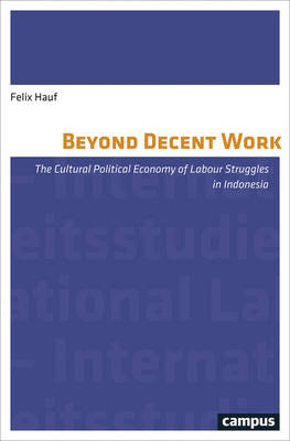 Beyond Decent Work: The Cultural Political Economy of Labour Struggles in Indonesia (Paperback)
