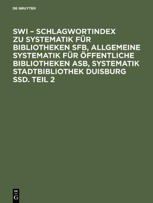 SWI - Schlagwortindex zu Systematik fur Bibliotheken SFB, Allgemeine Systematik fur oeffentliche Bibliotheken ASB, Systematik Stadtbibliothek Duisburg SSD. Teil 2 (Hardback)