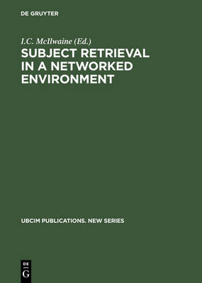 Subject Retrieval in a Networked Environment: Proceedings of the IFLA Satellite Meeting held in Dublin, OH,14-16 August 2001 and sponsored by the IFLA Classification and Indexing Section, the IFLA Information Technology Section and OCLC - UBCIM Publications - New Series 25 (Hardback)
