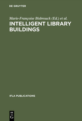 Intelligent Library Buildings: Proceedings of the Tenth Seminar of the IFLA Section on Library Buildings and Equipment, The Hague, Netherlands, 24-29 August 1997 - IFLA Publications 88 (Hardback)