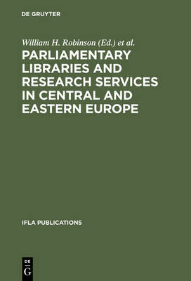 Parliamentary Libraries and Research Services in Central and Eastern Europe: Building More Effective Legislatures - IFLA Publications 87 (Hardback)