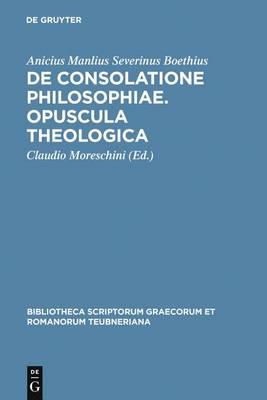 Boethius: de Consolatione Philosophiae: Opuscula Theologica - Bibliotheca Scriptorum Graecorum Et Romanorum Teubneriana 1278 (Hardback)