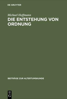 Die Entstehung Von Ordnung: Zur Bestimmung Von Sein, Erkennen Und Handeln in Der Sp teren Philosophie Platons - Beitr GE Zur Altertumskunde 81 (Hardback)