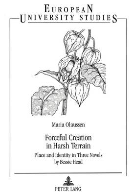 Forceful Creation in Harsh Terrain: Place and Identity in Three Novels by Bessie Head - European University Studies v. 325 (Paperback)