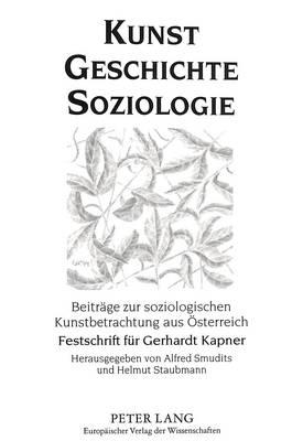 Kunst - Geschichte - Soziologie: Beitraege Zur Soziologischen Kunstbetrachtung Aus Oesterreich. Festschrift Fuer Gerhardt Kapner Zum 70. Geburtstag (Paperback)