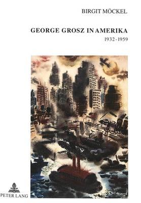George Grosz in Amerika 1932-1959 - Europaische Hochschulschriften. Reihe XXVIII, Kunstgeschicht 310 (Hardback)