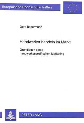 Handwerker Handeln Im Markt. Grundlagen Eines Handwerksspezifischen Marketing - Europaeische Hochschulschriften / European University Studie 2181 (Paperback)