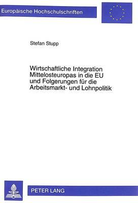 Wirtschaftliche Integration Mittelosteuropas in Die Eu Und Folgerungen Fuer Die Arbeitsmarkt- Und Lohnpolitik - Europaeische Hochschulschriften / European University Studie 2272 (Paperback)