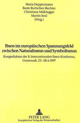 Ibsen Im Europaeischen Spannungsfeld Zwischen Naturalismus Und Symbolismus: Kongressakten Der 8. Internationalen Ibsen-Konferenz, Gossensass, 23.-28.6.1997 (Hardback)