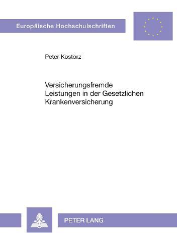 Versicherungsfremde Leistungen in Der Gesetzlichen Krankenversicherung: Eine Sozialpolitische Analyse Unter Besonderer Beruecksichtigung Der Historischen Entwicklung Des Leistungskatalogs Der Gkv - Europaeische Hochschulschriften / European University Studie 2311 (Paperback)