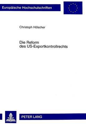 Die Reform Des Us-Exportkontrollrechts: Eine Rechtsvergleichende Untersuchung Unter Beruecksichtigung Der Internationalen, Amerikanischen, Europaeischen Und Kanadischen Rechtsentwicklung - Europaische Hochschulschriften. Reihe II, Rechtswissenschaft 2431 (Hardback)