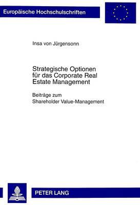 Strategische Optionen Fuer Das Corporate Real Estate Management: Beitraege Zum Shareholder Value-Management - Europaeische Hochschulschriften / European University Studie 2375 (Paperback)