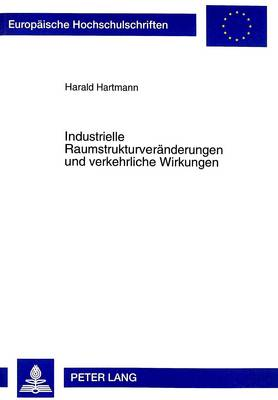 Industrielle Raumstrukturveraenderungen Und Verkehrliche Wirkungen: Eine Theoretische Analyse Unter Beruecksichtigung Einzel- Und Gesamtwirtschaftlicher Implikationen - Europaeische Hochschulschriften / European University Studie 2416 (Hardback)
