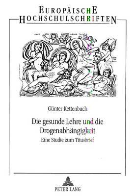 Die Gesunde Lehre Und Die Drogenabhaengigkeit: Eine Studie Zum Titusbrief - Europaeische Hochschulschriften / European University Studie 659 (Paperback)