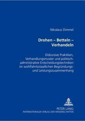 Drohen - Betteln - Verhandeln: Diskursive Praktiken, Verhandlungsmuster Und Politisch-Administrative Entscheidungstechniken Im Wohlfahrtsstaatlichen Begruendungs- Und Leistungszusammenhang (Paperback)