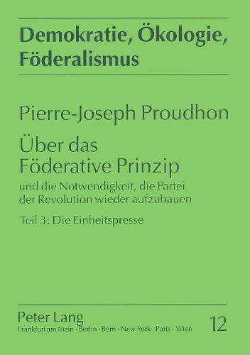 Ueber Das Foederative Prinzip: Und Die Notwendigkeit, Die Partei Der Revolution Wieder Aufzubauen. Teil 3: Die Einheitspresse (Paperback)