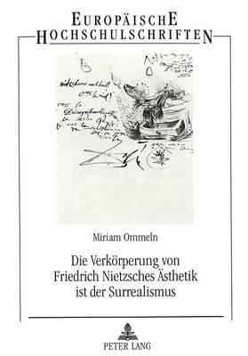 Die Verkoerperung Von Friedrich Nietzsches Aesthetik Ist Der Surrealismus - Europaeische Hochschulschriften / European University Studie 587 (Paperback)