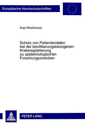 Schutz Von Patientendaten Bei Der Bevoelkerungsbezogenen Krebsregistrierung Zu Epidemiologischen Forschungszwecken - Europaeische Hochschulschriften / European University Studie 2682 (Paperback)