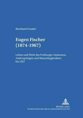 Eugen Fischer (1874-1967): Leben Und Werk Des Freiburger Anatomen, Anthropologen Und Rassenhygienikers Bis 1927 - Medizingeschichte Im Kontext 4 (Hardback)