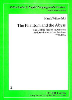 Phantom and the Abyss: The Gothic Fiction in America and Aesthetics of the Sublime 1798-1856 - Polish Studies in English Language & Literature v.2 (Paperback)